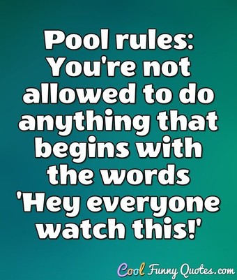 Pool rules: You're not allowed to do anything that begins with the words 'Hey everyone watch this!' - Anonymous
