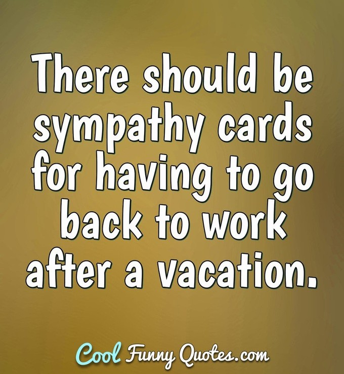 There should be sympathy cards for having to go back to work after a vacation. - Anonymous