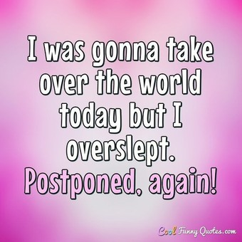 I was gonna take over the world today but I overslept. Postponed, again! - Anonymous