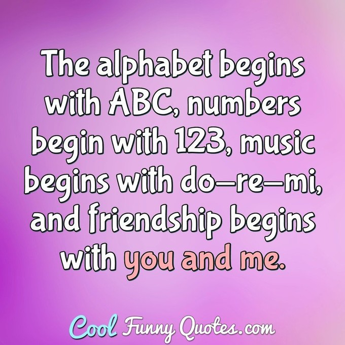 The alphabet begins with ABC, numbers begin with 123, music begins with do-re-mi, and friendship begins with you and me.
