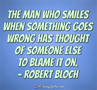 The man who smiles when things go wrong has thought of someone to blame it on. - Robert Bloch
