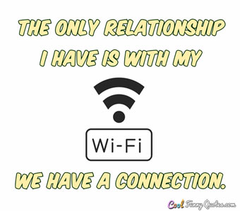 The only relationship I have is with my Wi-Fi. We have a connection. - Anonymous