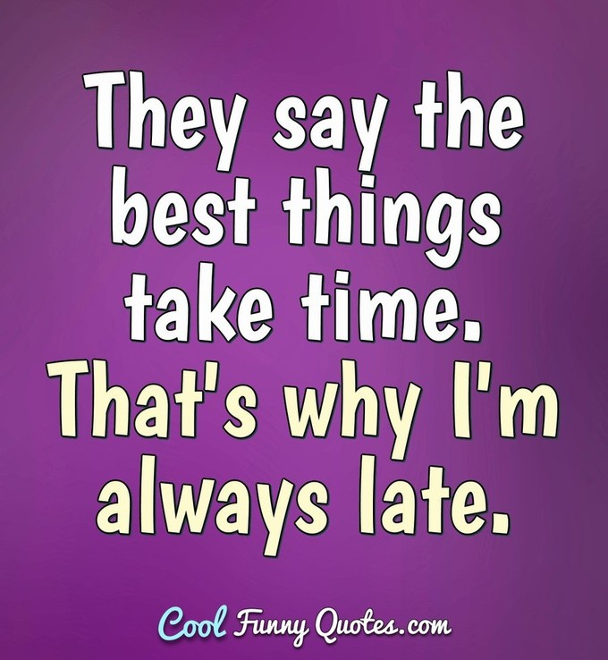 They say the best things take time. That's why I'm always late. - Anonymous