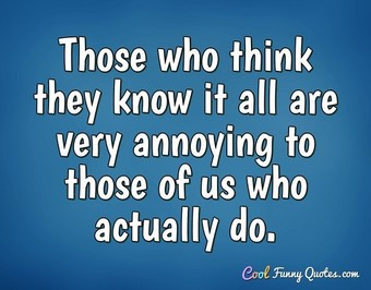 Those who think they know it all are very annoying to those of us who actually do. - Anonymous