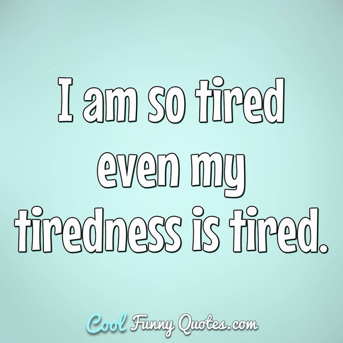 I am so tired ever my tiredness is tired. - Anonymous