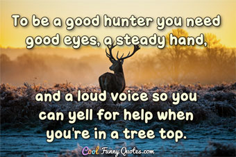 To be a good hunter you need good eyes, a steady hand, and a loud voice so you can yell for help when you're in a tree top.
