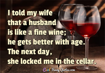 I told my wife that a husband is like a fine wine; he gets better with age. The next day, she locked me in the cellar. - Anonymous