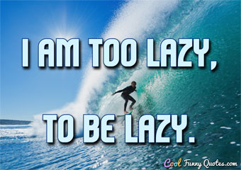 I am too lazy to be lazy.