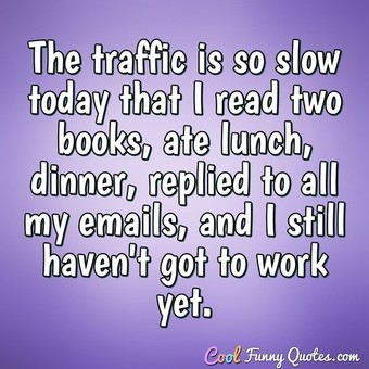 The traffic is so slow today that I read two books, ate lunch, dinner, replied to all my emails, and I still haven't got to work yet. - Anonymous