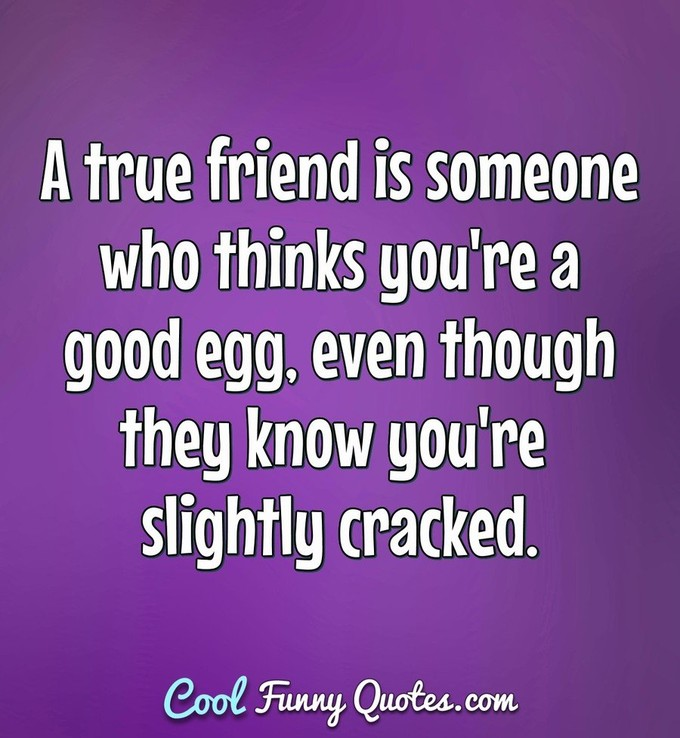 A true friend is someone who thinks you're a good egg, even though they know you're slightly cracked. - Anonymous