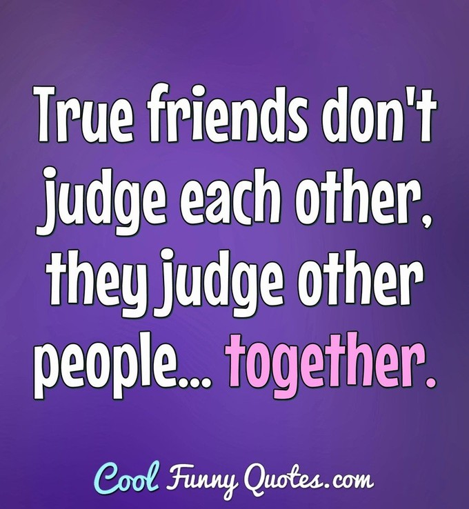True friends don't judge each other, they judge other people... together. - Anonymous