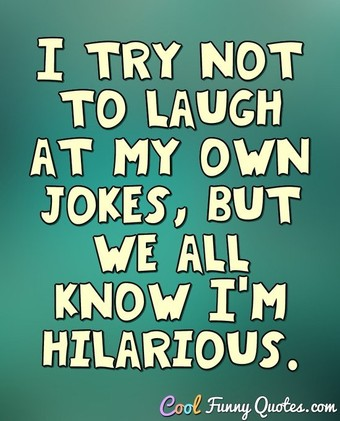 I try not to laugh at my own jokes, but we all know I'm hilarious. - Anonymous