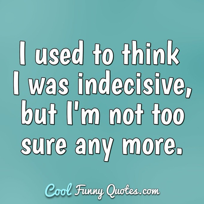 I used to think I was indecisive, but I'm not too sure any more. - Anonymous