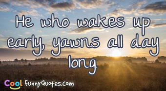 He who wakes up early, yawns all day long.