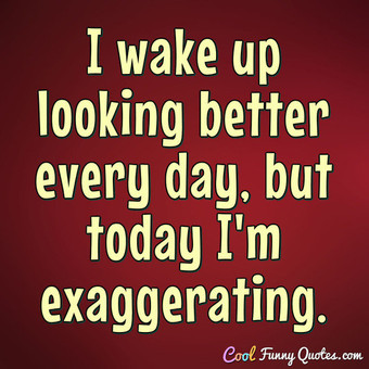 I wake up looking better every day, but today I'm exaggerating. - Anonymous