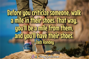 Before you criticize someone, walk a mile in their shoes. That way, you'll be a mile from them, and you'll have their shoes.