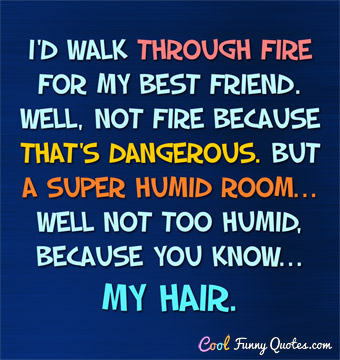 I'd walk thought fire for my best friend. Well, not fire because that's dangerous.