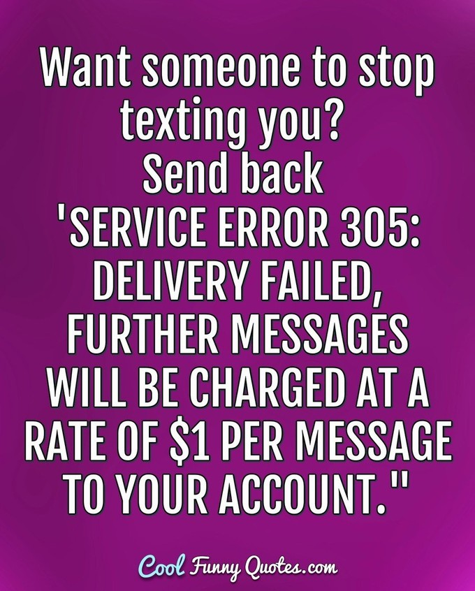 "Want someone to stop texting you? Send back 'SERVICE ERROR 305: DELIVERY FAILED, FURTHER MESSAGES WILL BE CHARGED AT A RATE OF $1 PER MESSAGE TO YOUR ACCOUNT."" - Anonymous"