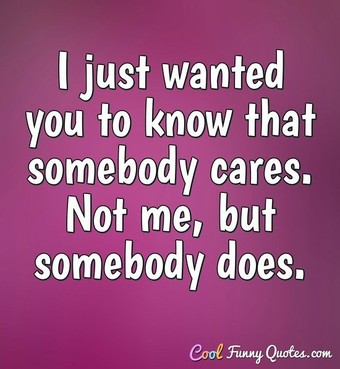 I just wanted you to know that somebody cares. Not me, but somebody does. - Anonymous