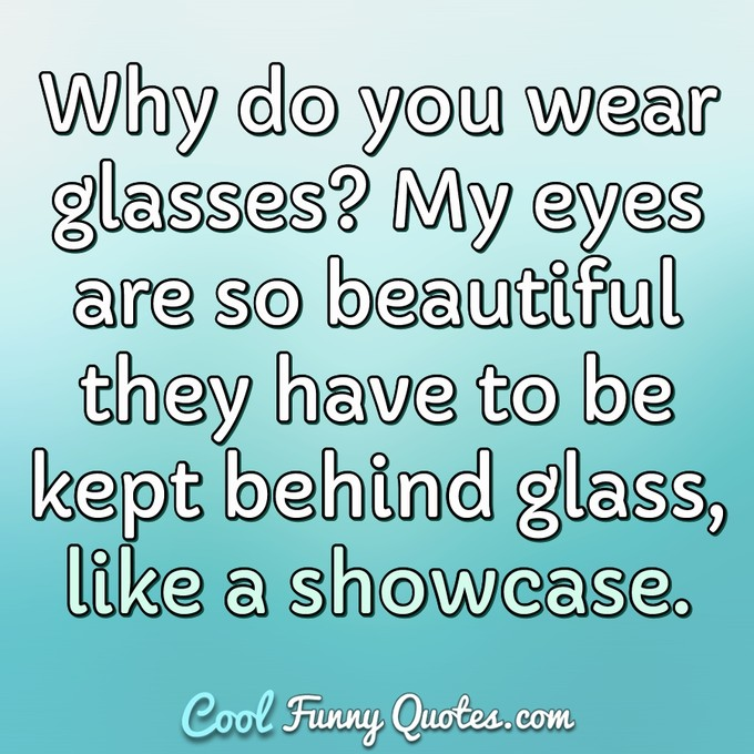 Why do you wear glasses? My eyes are so beautiful they have to be kept behind glass, like a showcase. - Anonymous