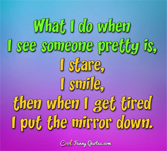 What I do when I see someone pretty is, I stare, I smile then when I get tired I put the mirror down.