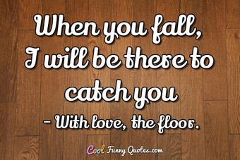When you fall, I will be there to catch you.
