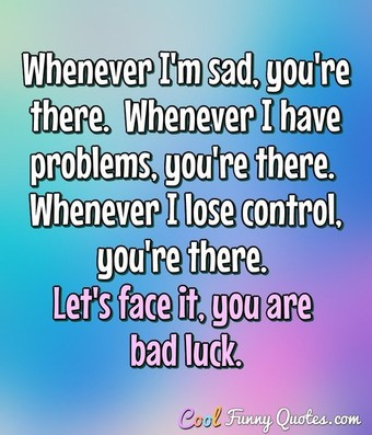 Whenever I'm sad, you're there.  Whenever I have problems, you're there.  Whenever I lose control, you're there. Let's face it, you are bad luck. - Anonymous