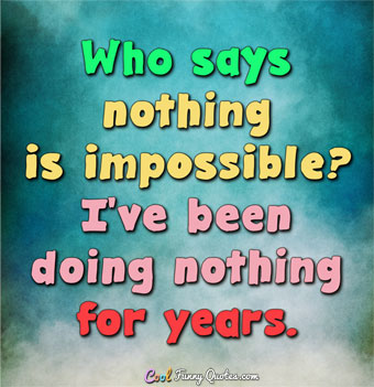 Who says nothing is impossible? I've been doing nothing for years. - Anonymous