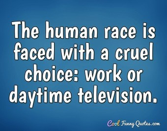 The human race is faced with a cruel choice: work or daytime television.