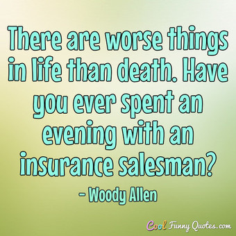 There are worse things in life than death. Have you ever spent an evening with an insurance salesman? - Woody Allen