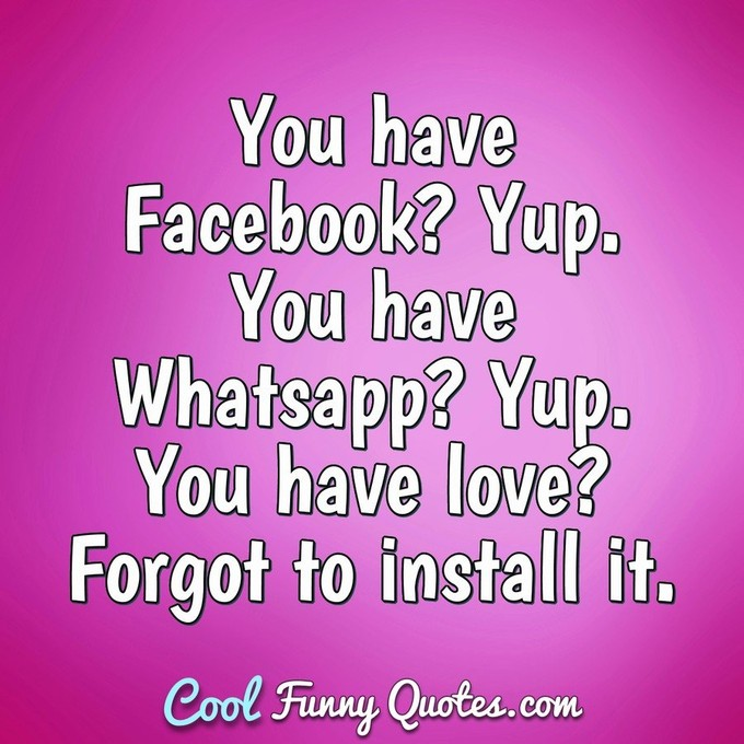 You have Facebook? Yup. You have Whatsapp? Yup. You have love? Forgot to install it. - Anonymous