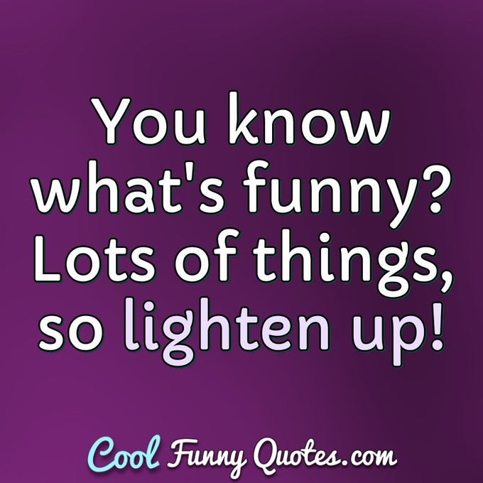 You know what's funny? Lots of things, so lighten up! - Anonymous