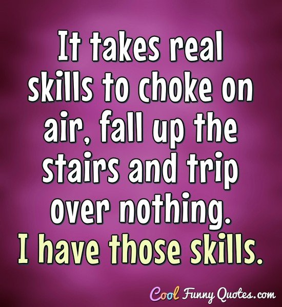 It takes real skills to choke on air, fall up the stairs and trip over nothing. I have those skills. - Anonymous