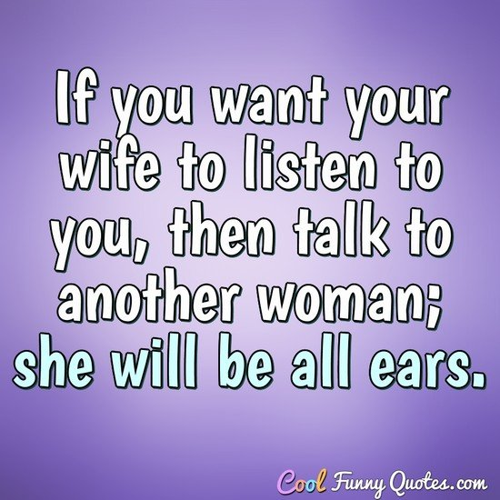 If you want your wife to listen to you, then talk to another woman; she will be all ears. - Sigmund Freud