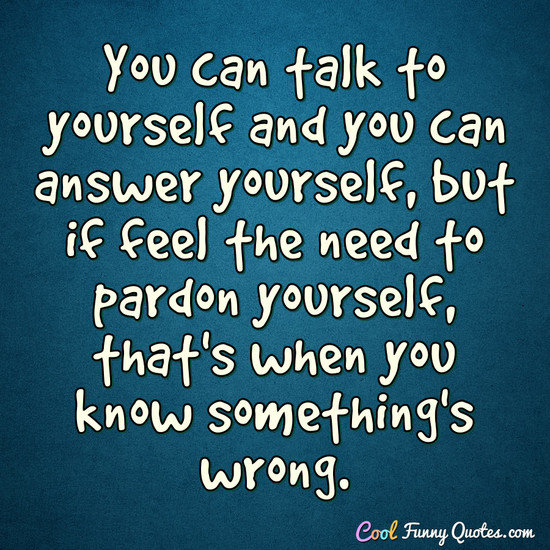 You can talk to yourself and you can answer yourself, but if feel the need to pardon yourself, that's when you know something's wrong. - Anonymous