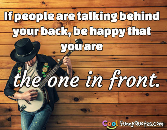 If people are talking behind your back, be happy that you are the one in front. - Anonymous