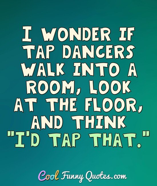 "I wonder if tap dancers walk into a room, look at the floor, and think ""I'd tap that."" - Anonymous"