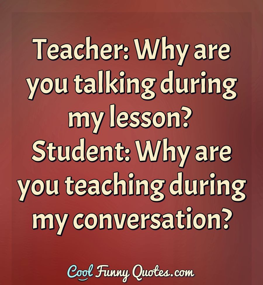 Teacher: Why are you talking during my lesson? Student: Why ...