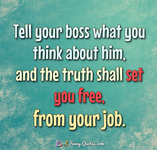 Tell your boss what you really think about him, and the truth shall set you free, from your job. - Anonymous