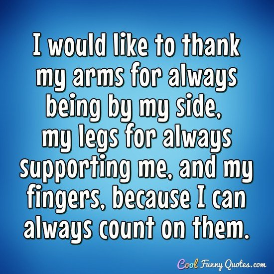 Supporting Quotes Amusing I Would Like To Thank My Arms For Always Beingmy Side My Legs