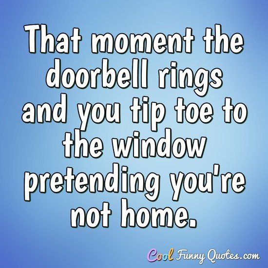 That moment the doorbell rings and you tip toe to the window pretending you're not home. - Anonymous