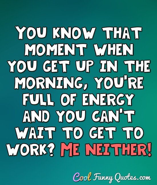You know that moment when you get up in the morning, you're full of energy and you can't wait to get to work? Me neither! - Anonymous