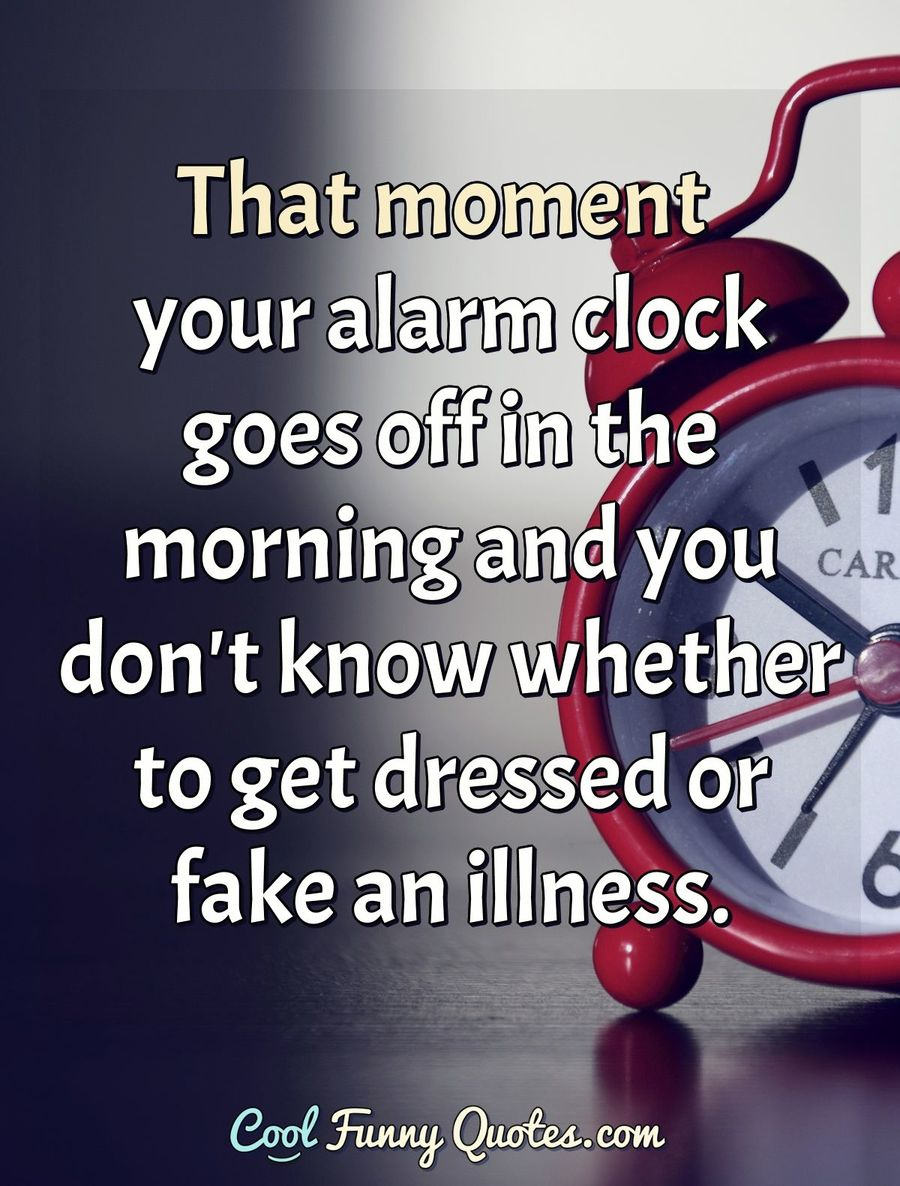 That moment your alarm clock goes off in the morning and you don't know whether to get dressed or fake an illness. - Anonymous