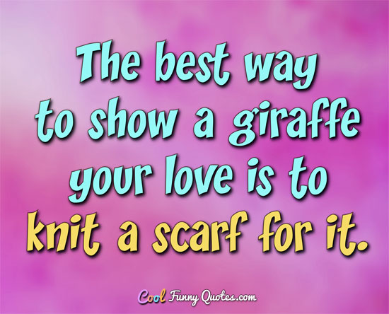 The best way to show a giraffe your love is to knit a scarf for it. - Anonymous