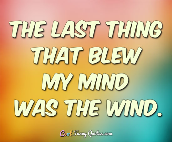 The last thing that blew my mind was the wind. - CoolFunnyQuotes.com