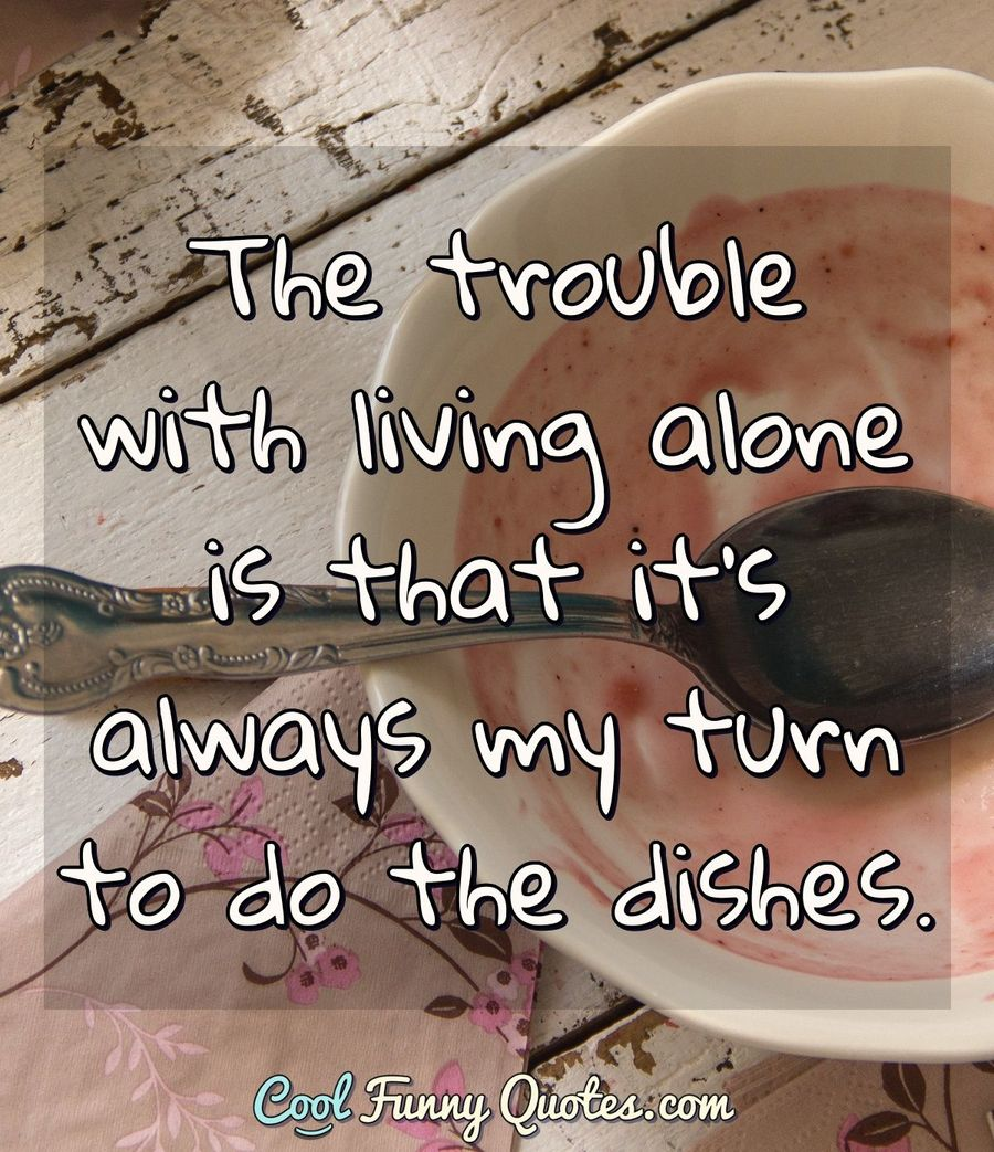 The trouble with living alone is that it's always my turn to do the dishes. - Anonymous