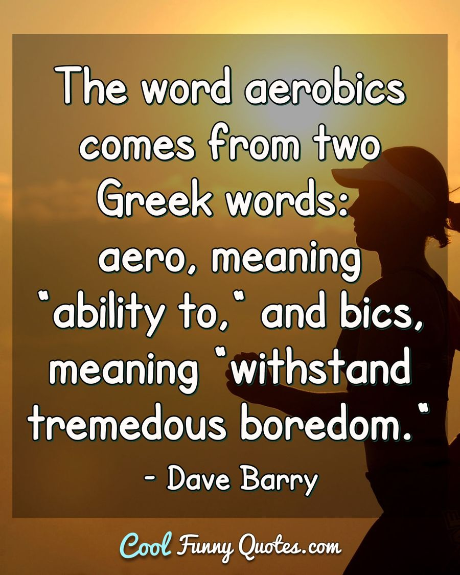 "The word aerobics comes from two Greek works: aero, meaning ""ability to,"" and bics, meaning ""withstand tremedous boredom."" - Dave Barry"