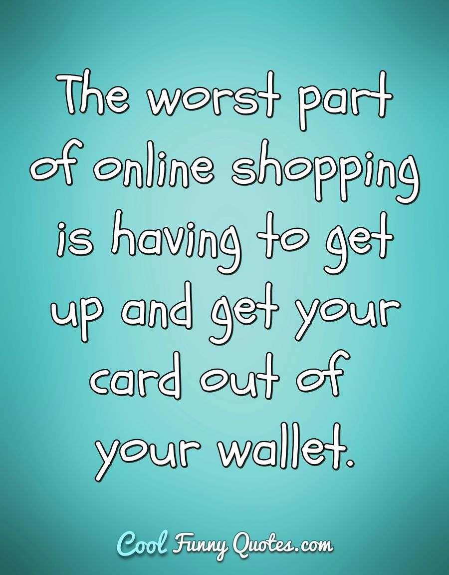 The worst part of online shopping is having to get up and get your card out of your wallet. - Anonymous