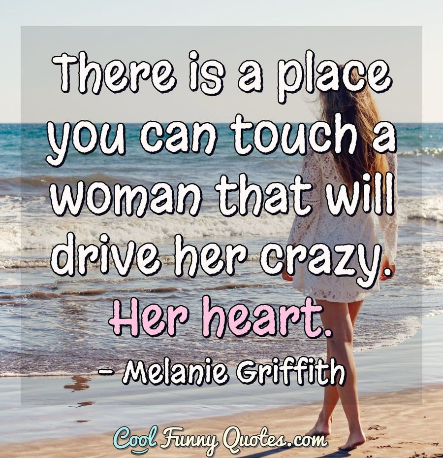 There is a place you can touch a woman that will drive her crazy. Her heart. - Melanie Griffith