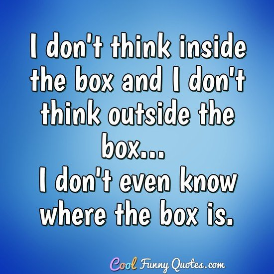 I don't think inside the box and I don't think outside the box... I don't even know where the box is. - Anonymous